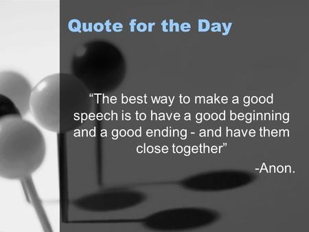 "Quote for the Day ""The best way to make a good speech is to have a good beginning and a good ending - and have them close together"" -Anon."