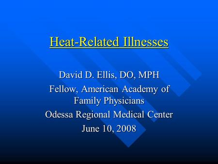 Heat-Related Illnesses David D. Ellis, DO, MPH Fellow, American Academy of Family Physicians Odessa Regional Medical Center June 10, 2008.