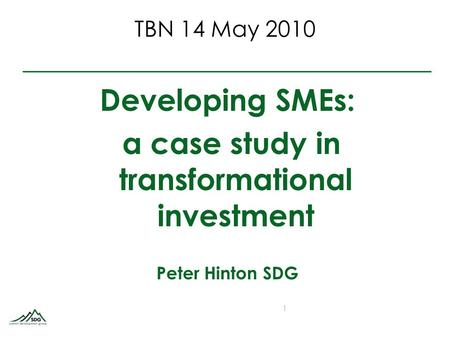TBN 14 May 2010 Developing SMEs: a case study in transformational investment Peter Hinton SDG 1.