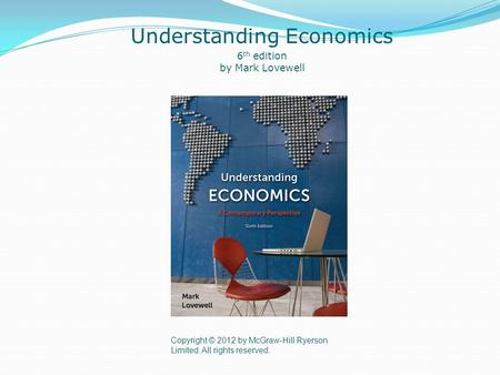 Copyright © 2012 by McGraw-Hill Ryerson Limited. All rights reserved. Understanding Economics 6 th edition by Mark Lovewell.
