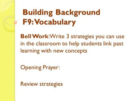 Building Background F9: Vocabulary Bell Work: Write 3 strategies you can use in the classroom to help students link past learning with new concepts Opening.