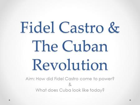 Fidel Castro & The Cuban Revolution Aim: How did Fidel Castro come to power? & What does Cuba look like today?