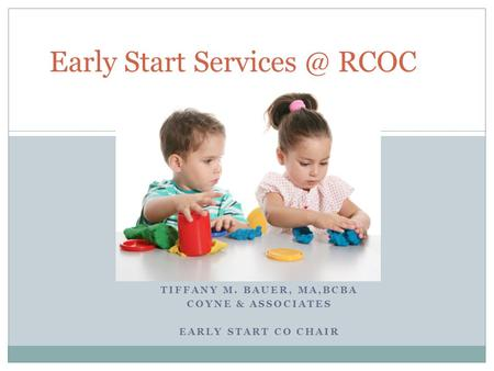 TIFFANY M. BAUER, MA,BCBA COYNE & ASSOCIATES EARLY START CO CHAIR Early Start RCOC.