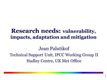 1 Research needs: vulnerability, impacts, adaptation and mitigation Jean Palutikof Technical Support Unit, IPCC Working Group II Hadley Centre, UK Met.