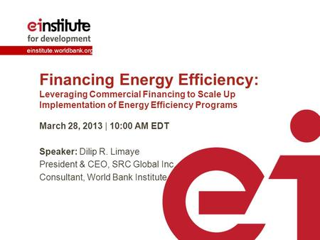 Einstitute.worldbank.org Financing Energy Efficiency: Leveraging Commercial Financing to Scale Up Implementation of Energy Efficiency Programs March 28,