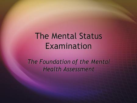 The Mental Status Examination The Foundation of the Mental Health Assessment.