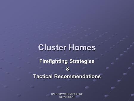DALE CITY VOLUNTEER FIRE DEPARTMENT Cluster Homes Firefighting Strategies & Tactical Recommendations.