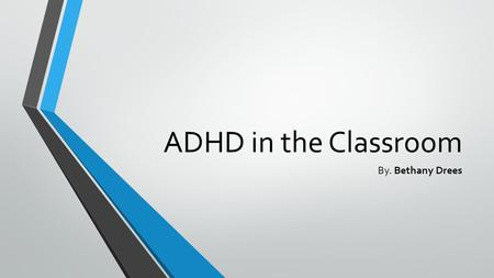 ADHD in the Classroom By. Bethany Drees. My Story Reasons for interest My definition How I want to use the information.