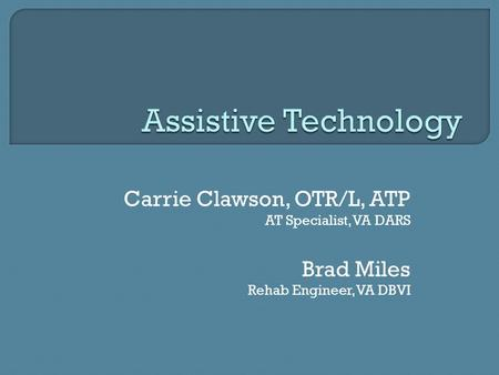 Assistive Technology Carrie Clawson, OTR/L, ATP Brad Miles