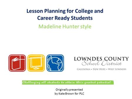 Lesson Planning for College and Career Ready Students Madeline Hunter style Originally presented by Kate Brown for PLC.
