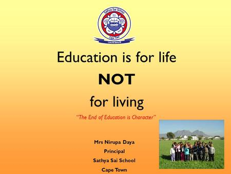 "Education is for life NOT for living ""The End of Education is Character"" Mrs Nirupa Daya Principal Sathya Sai School Cape Town."