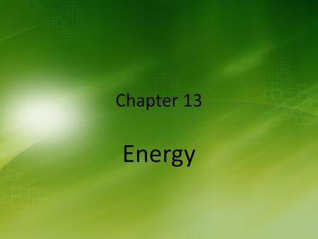 Chapter 13 Energy. Ch 13.1 – What is Energy? A.Energy is the ability to do work and cause change.