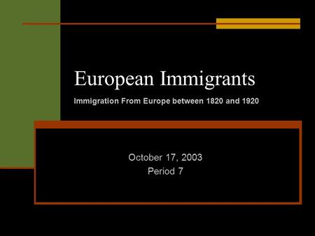 European Immigrants October 17, 2003 Period 7 Immigration From Europe between 1820 and 1920.