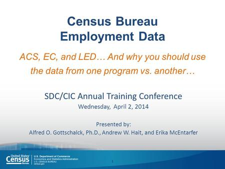 Census Bureau Employment Data ACS, EC, and LED… And why you should use the data from one program vs. another… SDC/CIC Annual Training Conference Wednesday,