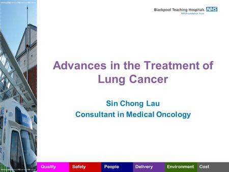 Advances in the Treatment of Lung Cancer Sin Chong Lau Consultant in Medical Oncology.