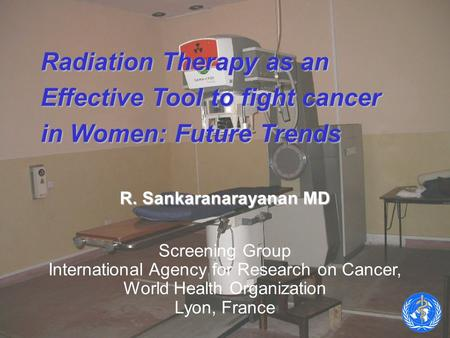 Radiation Therapy as an Effective Tool to fight cancer in Women: Future Trends R. Sankaranarayanan MD Screening Group International Agency for Research.