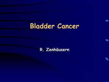 Bladder Cancer R. Zenhäusern. Bladder cancer: Epidemiology Incidence:20/100000/year (Europe) Mortality:8-9/100000/year Fourth most common cancer in men.