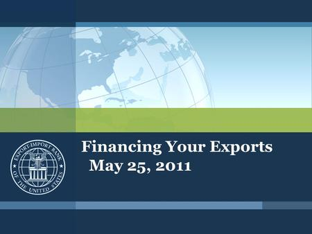 Financing Your Exports May 25, 2011. Export-Import Bank of the United States Who We Are ▪Mission – create and sustain jobs by increasing U.S. export sales.