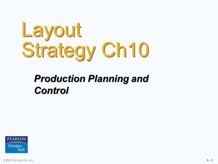 © 2006 Prentice Hall, Inc.9 – 1 Layout Strategy Ch10 © 2006 Prentice Hall, Inc. Production Planning and Control.