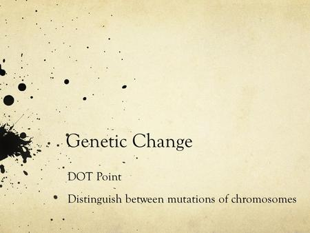 Genetic Change DOT Point Distinguish between mutations of chromosomes distinguisg.