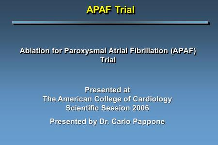 Ablation for Paroxysmal Atrial Fibrillation (APAF) Trial Presented at The American College of Cardiology Scientific Session 2006 Presented by Dr. Carlo.