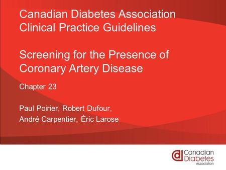 Canadian Diabetes Association Clinical Practice Guidelines Screening for the Presence of Coronary Artery Disease Chapter 23 Paul Poirier, Robert Dufour,