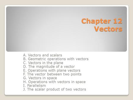 Chapter 12 Vectors A. Vectors and scalars B. Geometric operations with vectors C. Vectors in the plane D. The magnitude of a vector E. Operations with.