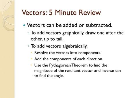 Vectors: 5 Minute Review Vectors can be added or subtracted. ◦ To add vectors graphically, draw one after the other, tip to tail. ◦ To add vectors algebraically,