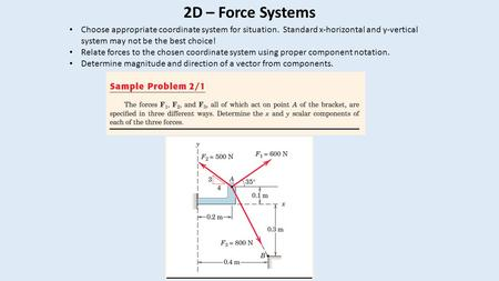 2D – Force Systems Choose appropriate coordinate system for situation. Standard x-horizontal and y-vertical system may not be the best choice! Relate forces.