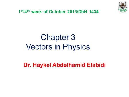 Chapter 3 Vectors in Physics Dr. Haykel Abdelhamid Elabidi 1 st /4 th week of October 2013/DhH 1434.