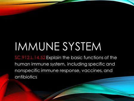 IMMUNE SYSTEM SC.912.L.14.52 SC.912.L.14.52 Explain the basic functions of the human immune system, including specific and nonspecific immune response,
