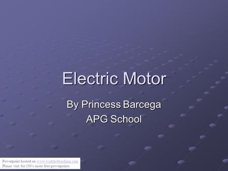Electric Motor By Princess Barcega APG School Powerpoint hosted on www.worldofteaching.comwww.worldofteaching.com Please visit for 100's more free powerpoints.