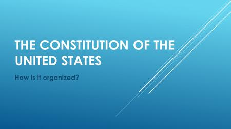 THE CONSTITUTION OF THE UNITED STATES How is it organized?