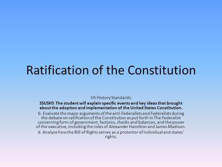 Ratification of the Constitution US History Standards: SSUSH5 The student will explain specific events and key ideas that brought about the adoption and.