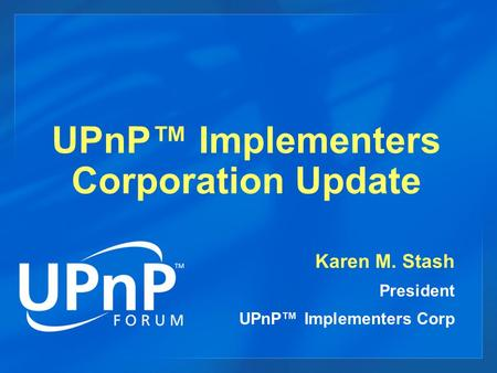 UPnP™ Implementers Corporation Update Karen M. Stash President UPnP™ Implementers Corp.
