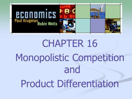 CHAPTER 16 Monopolistic Competition and Product Differentiation.