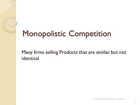 Monopolistic Competition Many firms selling Products that are similar but not identical © 2000 Claudia Garcia - Szekely 1.