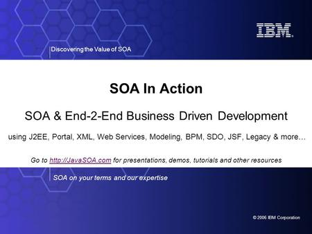 © 2006 IBM Corporation SOA on your terms and our expertise Discovering the Value of SOA SOA In Action SOA & End-2-End Business Driven Development using.