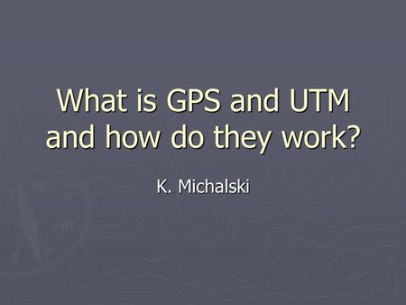 What is GPS and UTM and how do they work? K. Michalski.