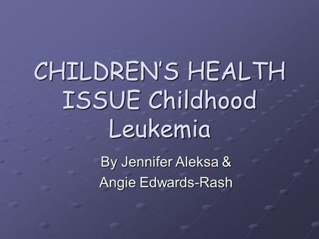 CHILDREN'S HEALTH ISSUE Childhood Leukemia