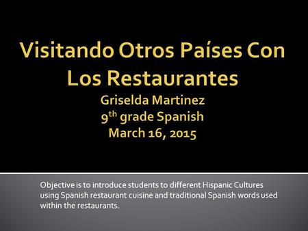 Objective is to introduce students to different Hispanic Cultures using Spanish restaurant cuisine and traditional Spanish words used within the restaurants.