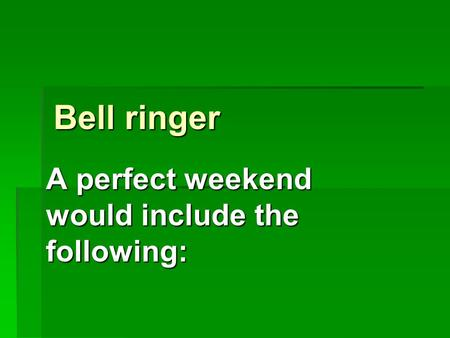 Bell ringer A perfect weekend would include the following: