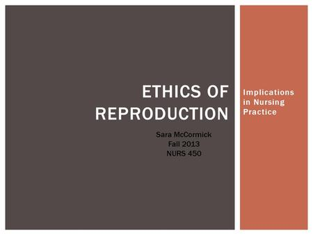 Implications in Nursing Practice ETHICS OF REPRODUCTION Sara McCormick Fall 2013 NURS 450.