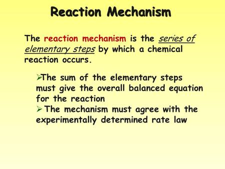 Reaction Mechanism The reaction mechanism is the series of elementary steps by which a chemical reaction occurs.  The sum of the elementary steps must.
