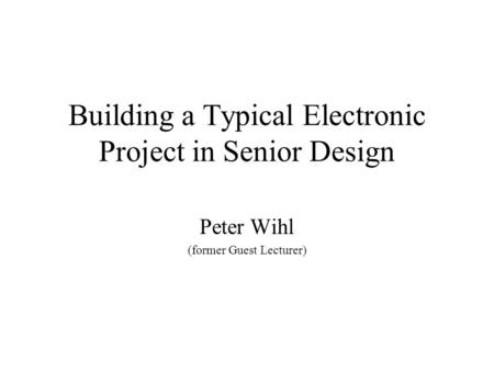 Building a Typical Electronic Project in Senior Design Peter Wihl (former Guest Lecturer)