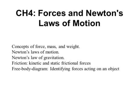 CH4: Forces and Newton's Laws of Motion Concepts of force, mass, and weight. Newton's laws of motion. Newton's law of gravitation. Friction: kinetic and.