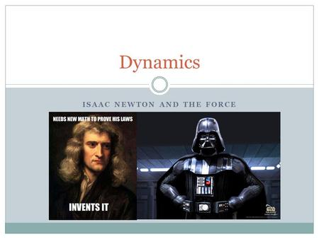 ISAAC NEWTON AND THE FORCE Dynamics. Kinematics vs Dynamics Kinematics – the study of how stuff move  Velocity, acceleration, displacement, vector analysis.