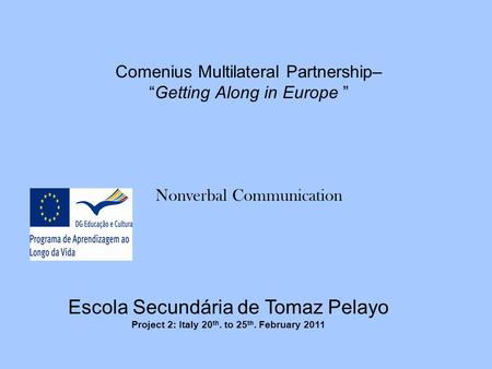 "Comenius Multilateral Partnership– ""Getting Along in Europe "" Nonverbal Communication Escola Secundária de Tomaz Pelayo Project 2: Italy 20 th. to 25 th."