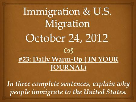 October 24, 2012 #23: Daily Warm-Up ( IN YOUR JOURNAL) In three complete sentences, explain why people immigrate to the United States.