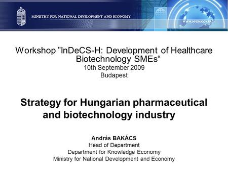 "Workshop ""InDeCS-H: Development of Healthcare Biotechnology SMEs"" 10th September 2009 Budapest Strategy for Hungarian pharmaceutical and biotechnology."